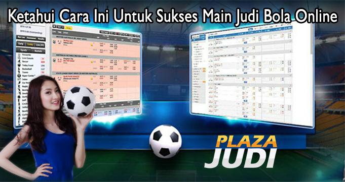 Ketahui Cara Ini Untuk Sukses Main Judi Bola Online